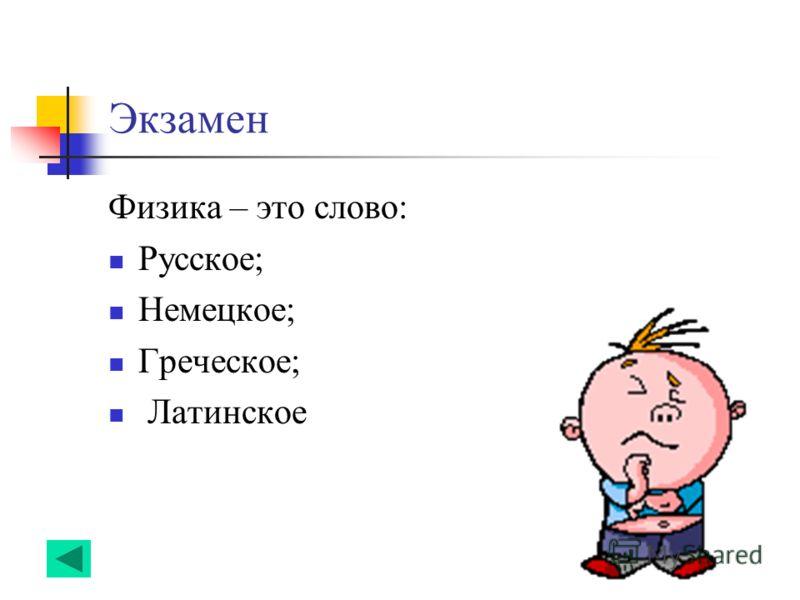 Экзамен Физика – это слово: Русское; Немецкое; Греческое; Латинское