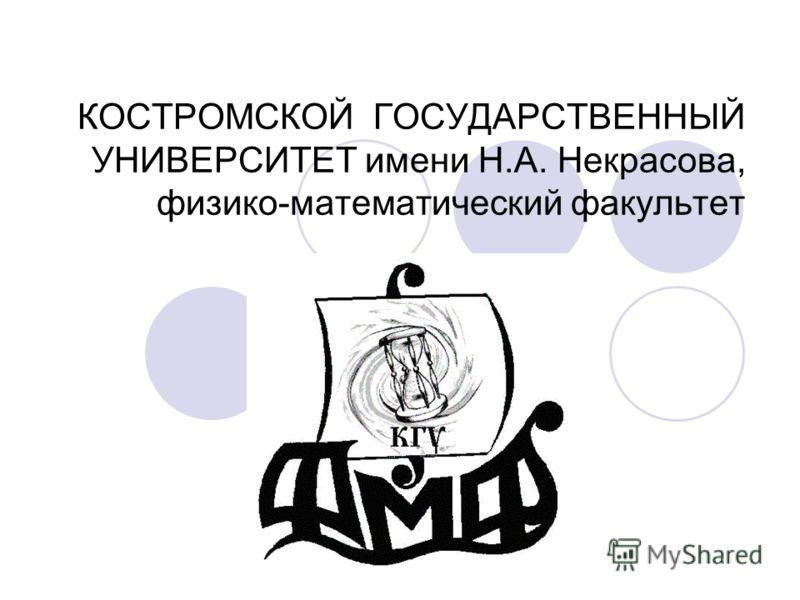 КОСТРОМСКОЙ ГОСУДАРСТВЕННЫЙ УНИВЕРСИТЕТ имени Н.А. Некрасова, физико-математический факультет