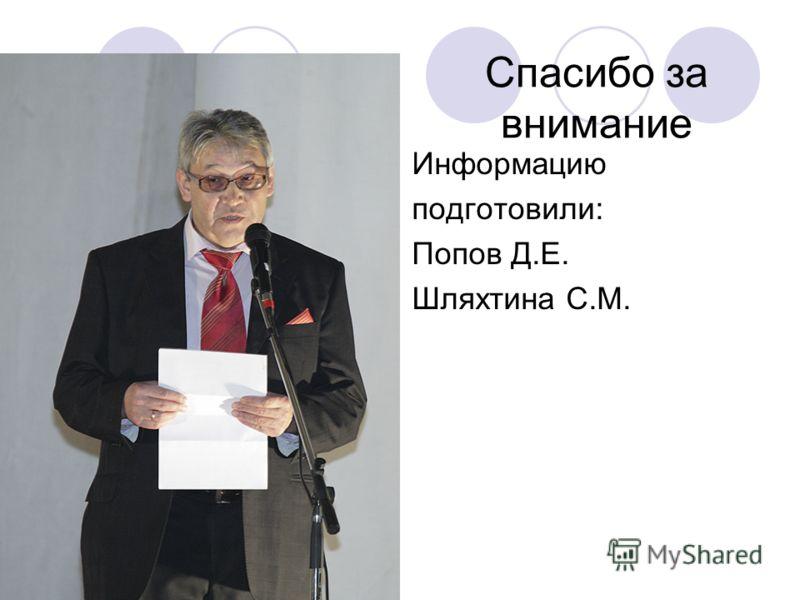 Спасибо за внимание Информацию подготовили: Попов Д.Е. Шляхтина С.М.