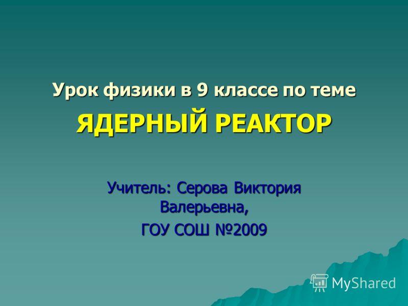 Урок физики в 9 классе по теме ЯДЕРНЫЙ РЕАКТОР Учитель: Серова Виктория Валерьевна, ГОУ СОШ 2009