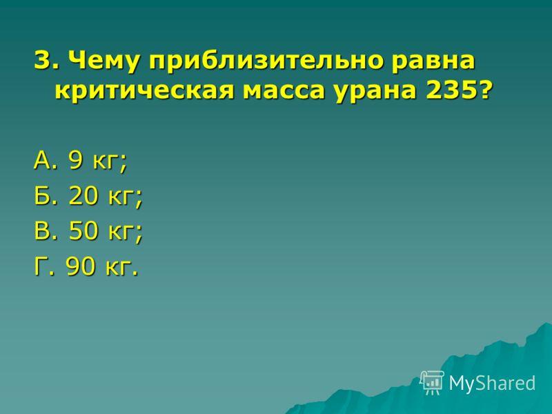 3. Чему приблизительно равна критическая масса урана 235? А. 9 кг; Б. 20 кг; В. 50 кг; Г. 90 кг.