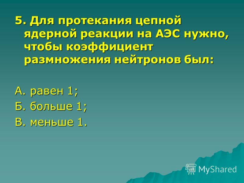 5. Для протекания цепной ядерной реакции на АЭС нужно, чтобы коэффициент размножения нейтронов был: А. равен 1; Б. больше 1; В. меньше 1.