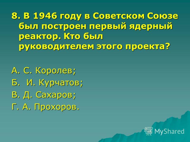 8. В 1946 году в Советском Союзе был построен первый ядерный реактор. Кто был руководителем этого проекта? А. С. Королев; Б. И. Курчатов; В. Д. Сахаров; Г. А. Прохоров.