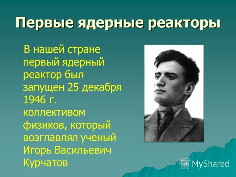 Первые ядерные реакторы В нашей стране первый ядерный реактор был запущен 25 декабря 1946 г. коллективом физиков, который возглавлял ученый Игорь Васильевич Курчатов