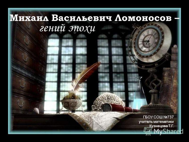 Михаил Васильевич Ломоносов – гений эпохи ГБОУ СОШ 737 учитель математики Кузнецова Т.Г.