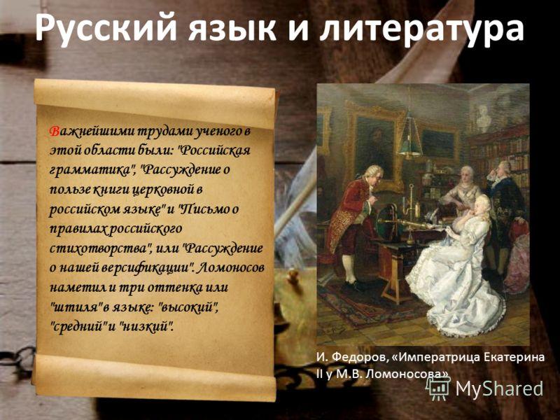 Русский язык и литература И. Федоров, «Императрица Екатерина II у М.В. Ломоносова» Важнейшими трудами ученого в этой области были: