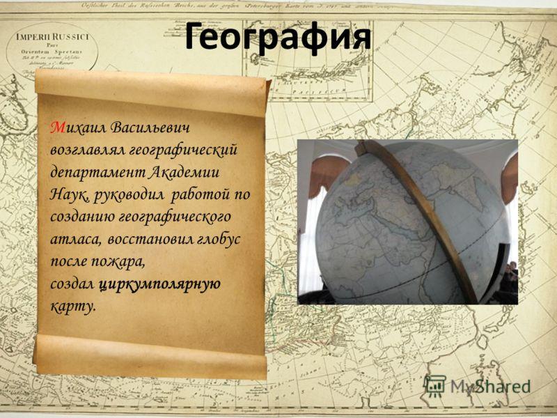 География Михаил Васильевич возглавлял географический департамент Академии Наук, руководил работой по созданию географического атласа, восстановил глобус после пожара, создал циркумполярную карту.