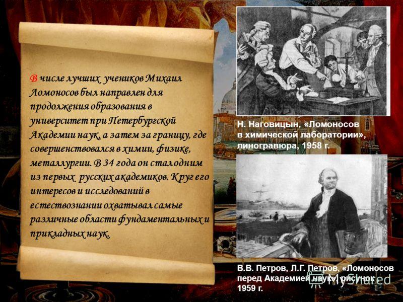 В числе лучших учеников Михаил Ломоносов был направлен для продолжения образования в университет при Петербургской Академии наук, а затем за границу, где совершенствовался в химии, физике, металлургии. В 34 года он стал одним из первых русских академ