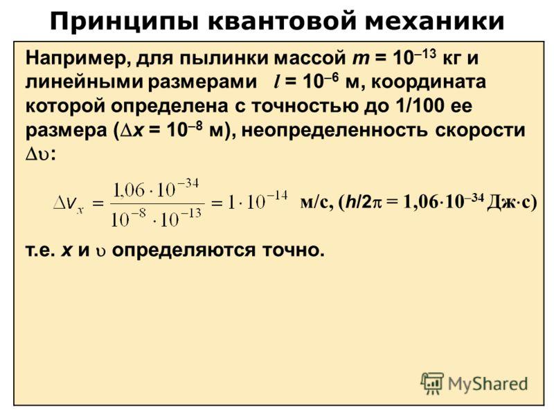 Принципы квантовой механики Например, для пылинки массой m = 10 –13 кг и линейными размерами l = 10 –6 м, координата которой определена с точностью до 1/100 ее размера ( х = 10 –8 м), неопределенность скорости : м/с, ( h/2 = 1,06 10 –34 Дж с) т.е. х