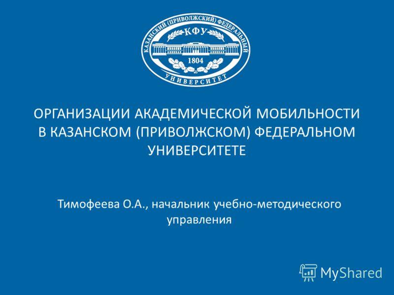 ОРГАНИЗАЦИИ АКАДЕМИЧЕСКОЙ МОБИЛЬНОСТИ В КАЗАНСКОМ (ПРИВОЛЖСКОМ) ФЕДЕРАЛЬНОМ УНИВЕРСИТЕТЕ Тимофеева О.А., начальник учебно-методического управления
