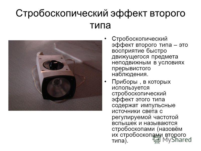 Стробоскопический эффект второго типа Стробоскопический эффект второго типа – это восприятие быстро движущегося предмета неподвижным в условиях прерывистого наблюдения. Приборы, в которых используется стробоскопический эффект этого типа содержат импу