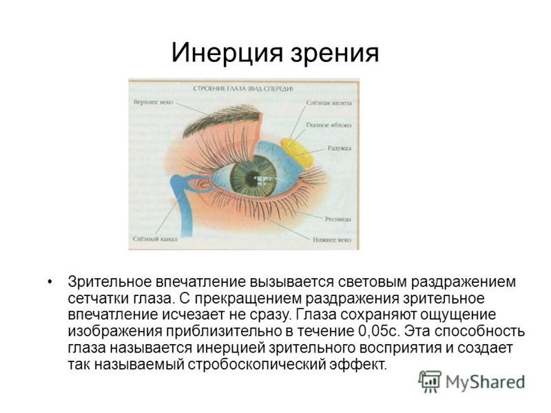 Инерция зрения Зрительное впечатление вызывается световым раздражением сетчатки глаза. С прекращением раздражения зрительное впечатление исчезает не сразу. Глаза сохраняют ощущение изображения приблизительно в течение 0,05с. Эта способность глаза наз