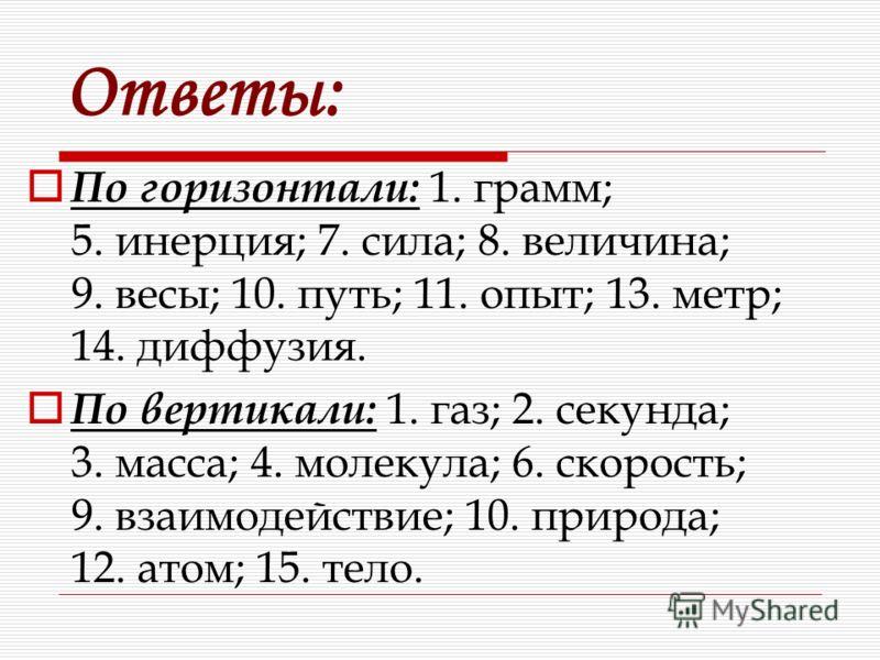 Ответы: По горизонтали: 1. грамм; 5. инерция; 7. сила; 8. величина; 9. весы; 10. путь; 11. опыт; 13. метр; 14. диффузия. По вертикали: 1. газ; 2. секунда; 3. масса; 4. молекула; 6. скорость; 9. взаимодействие; 10. природа; 12. атом; 15. тело.