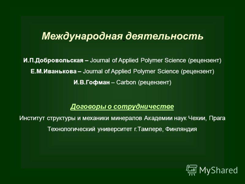 Международная деятельность И.П.Добровольская – Journal of Applied Polymer Science (рецензент) Е.М.Иванькова – Journal of Applied Polymer Science (рецензент) И.В.Гофман – Сarbon (рецензент) Договоры о сотрудничестве Институт структуры и механики минер