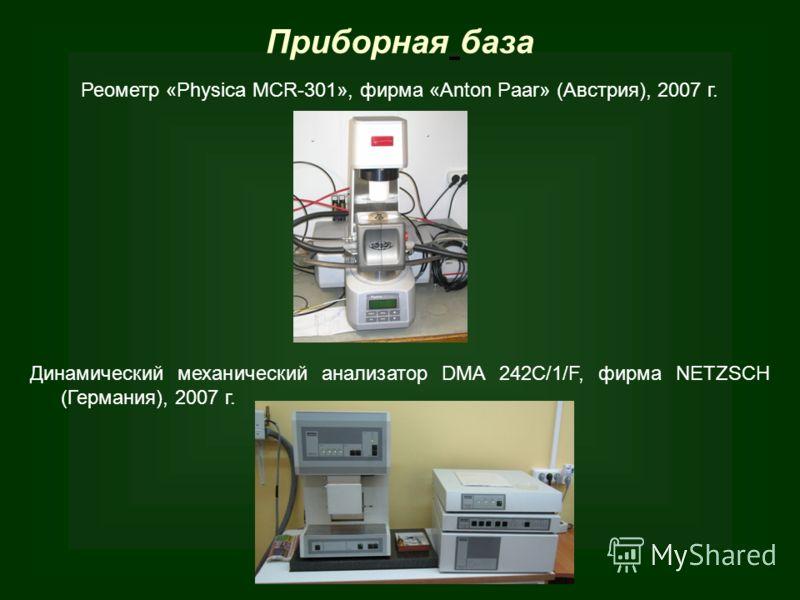 Приборная база Реометр «Physica MCR-301», фирма «Anton Paar» (Австрия), 2007 г. Динамический механический анализатор DMA 242C/1/F, фирма NETZSCH (Германия), 2007 г.