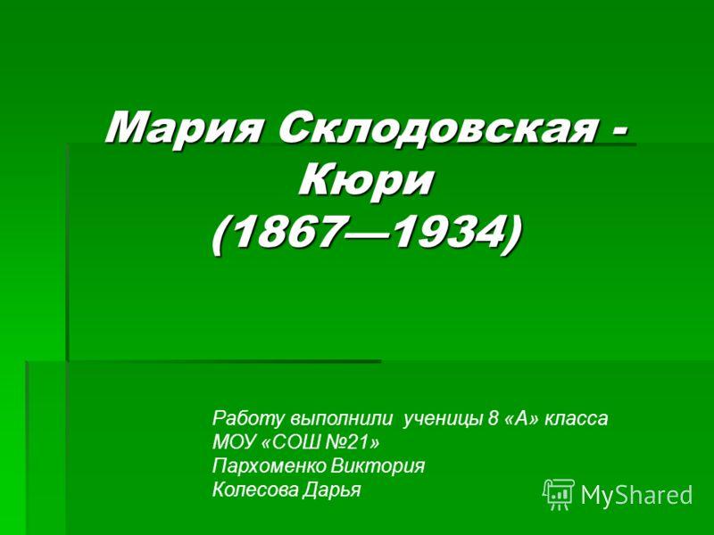 Мария Склодовская - Кюри (18671934) Работу выполнили ученицы 8 «А» класса МОУ «СОШ 21» Пархоменко Виктория Колесова Дарья