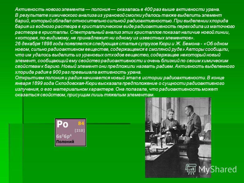 Активность нового элемента полония оказалась в 400 раз выше активности урана. В результате химического анализа из урановой смолки удалось также выделить элемент барий, который обладал относительно сильной радиоактивностью. При выделении хлорида бария