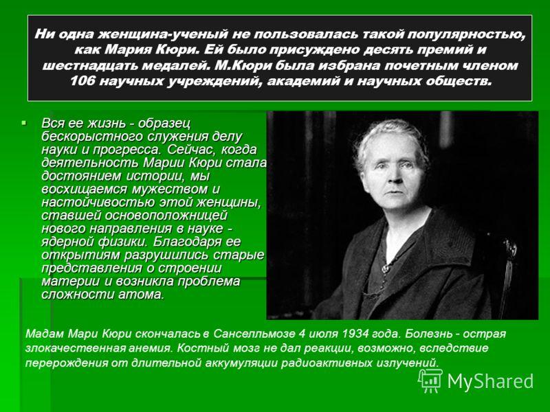 Ни одна женщина-ученый не пользовалась такой популярностью, как Мария Кюри. Ей было присуждено десять премий и шестнадцать медалей. М.Кюри была избрана почетным членом 106 научных учреждений, академий и научных обществ. Вся ее жизнь - образец бескоры