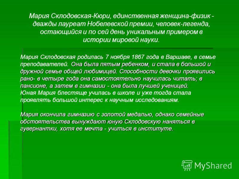 Мария Склодовская-Кюри, единственная женщина-физик - дважды лауреат Нобелевской премии, человек-легенда, остающийся и по сей день уникальным примером в истории мировой науки. Она была пятым ребенком, и стала в большой и дружной семье общей любимицей.