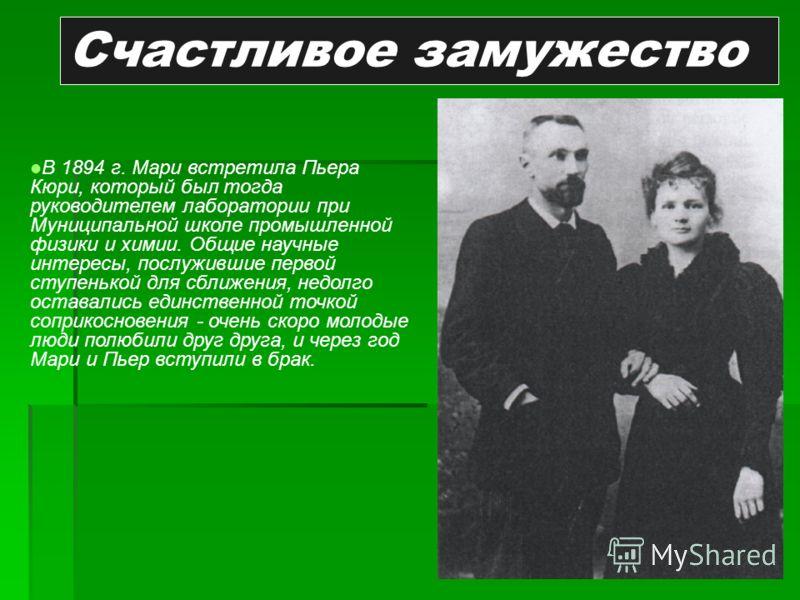Счастливое замужество В 1894 г. Мари встретила Пьера Кюри, который был тогда руководителем лаборатории при Муниципальной школе промышленной физики и химии. Общие научные интересы, послужившие первой ступенькой для сближения, недолго оставались единст