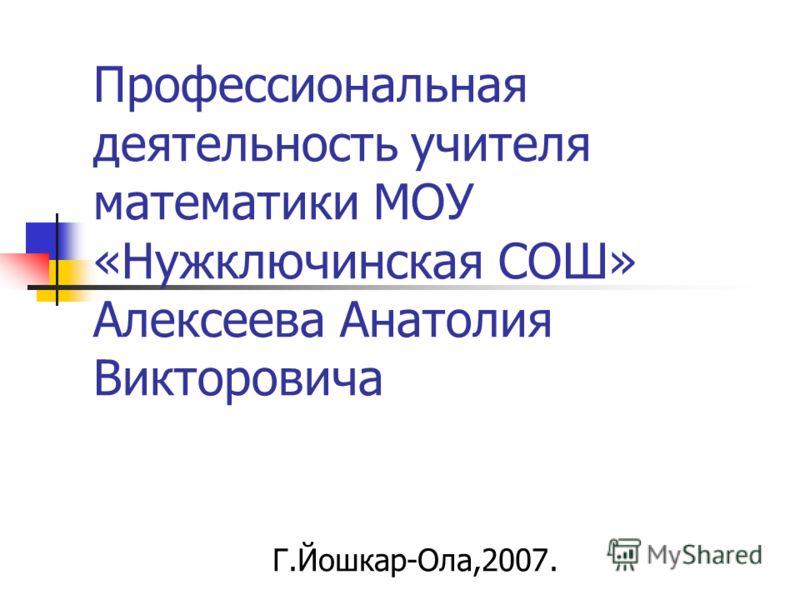 Профессиональная деятельность учителя математики МОУ «Нужключинская СОШ» Алексеева Анатолия Викторовича Г.Йошкар-Ола,2007.