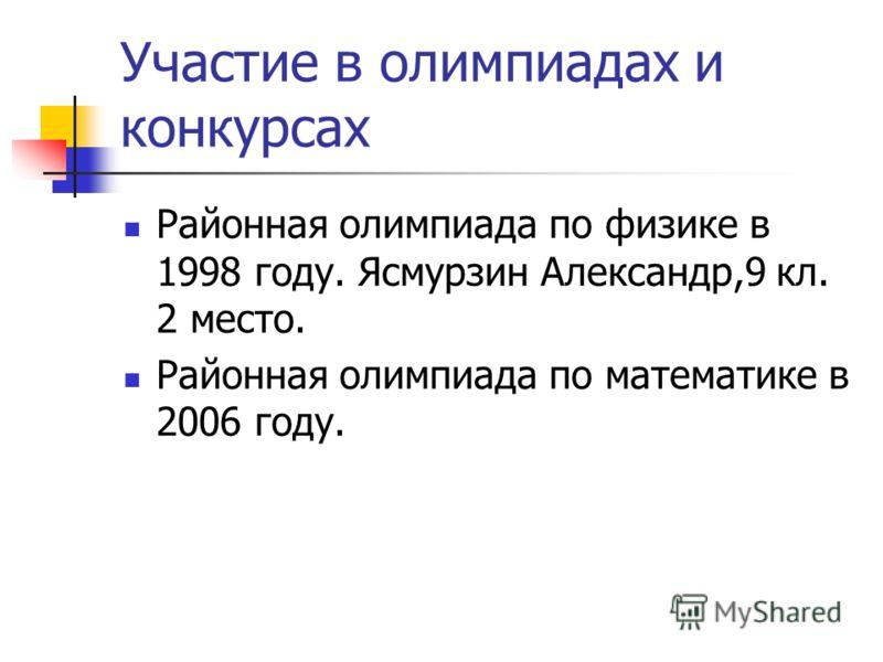 Участие в олимпиадах и конкурсах Районная олимпиада по физике в 1998 году. Ясмурзин Александр,9 кл. 2 место. Районная олимпиада по математике в 2006 году.