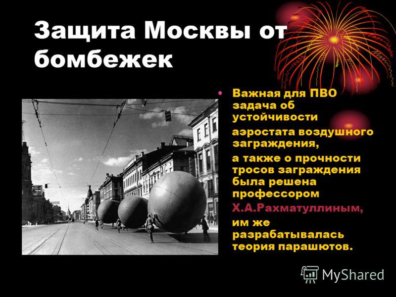 Защита Москвы от бомбежек Важная для ПВО задача об устойчивости аэростата воздушного заграждения, а также о прочности тросов заграждения была решена профессором Х.А.Рахматуллиным, им же разрабатывалась теория парашютов.