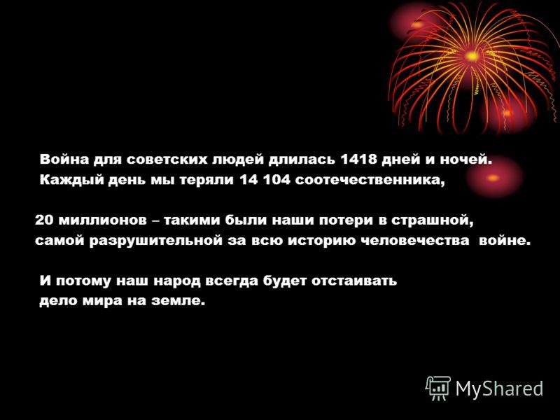 Война для советских людей длилась 1418 дней и ночей. Каждый день мы теряли 14 104 соотечественника, 20 миллионов – такими были наши потери в страшной, самой разрушительной за всю историю человечества войне. И потому наш народ всегда будет отстаивать