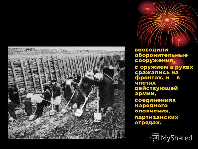 возводили оборонительные сооружения, с оружием в руках сражались на фронтах, и в частях действующей армии, соединениях народного ополчения, партизанских отрядах.