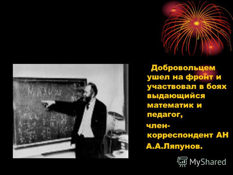 Добровольцем ушел на фронт и участвовал в боях выдающийся математик и педагог, член- корреспондент АН А.А.Ляпунов.