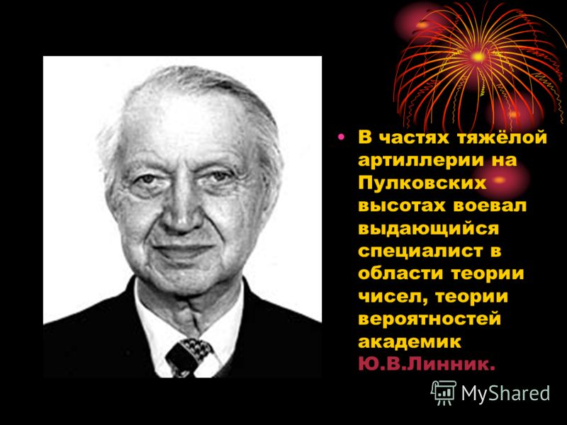 В частях тяжёлой артиллерии на Пулковских высотах воевал выдающийся специалист в области теории чисел, теории вероятностей академик Ю.В.Линник.