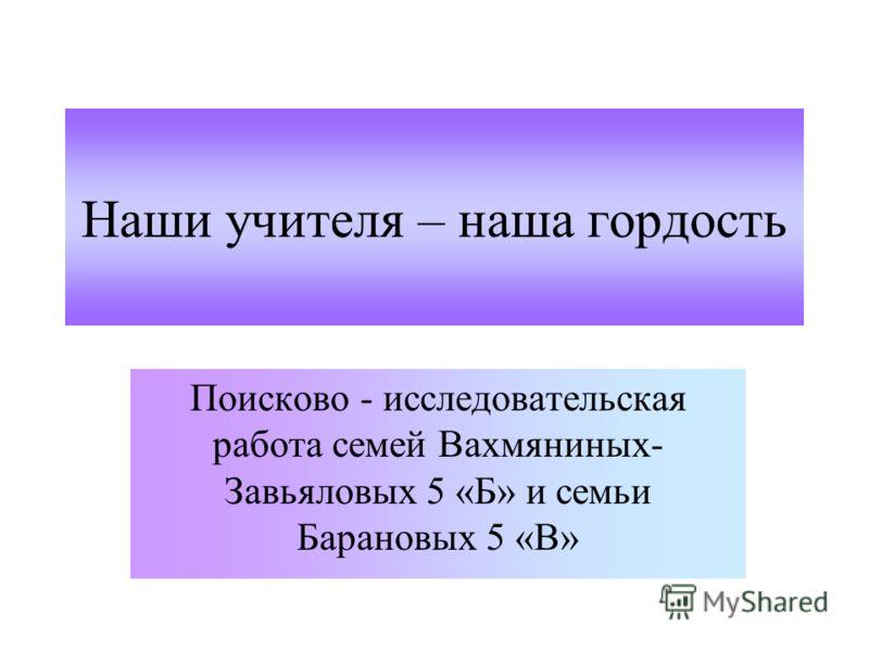 Наши учителя – наша гордость Поисково - исследовательская работа семей Вахмяниных- Завьяловых 5 «Б» и семьи Барановых 5 «В»