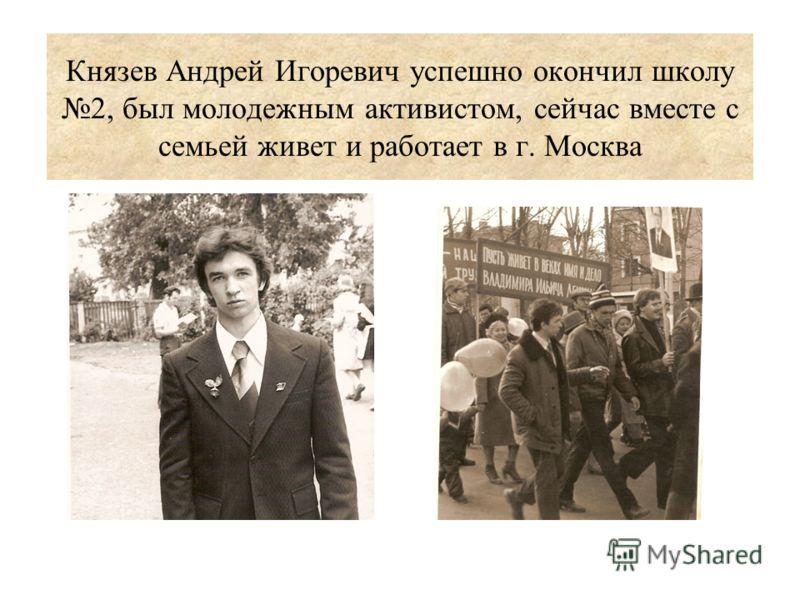 Князев Андрей Игоревич успешно окончил школу 2, был молодежным активистом, сейчас вместе с семьей живет и работает в г. Москва