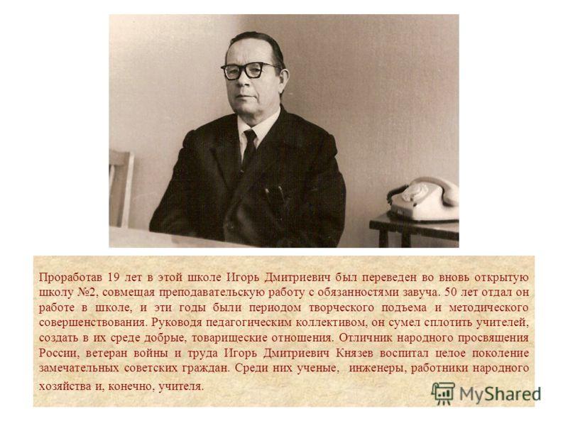 Проработав 19 лет в этой школе Игорь Дмитриевич был переведен во вновь открытую школу 2, совмещая преподавательскую работу с обязанностями завуча. 50 лет отдал он работе в школе, и эти годы были периодом творческого подъема и методического совершенст