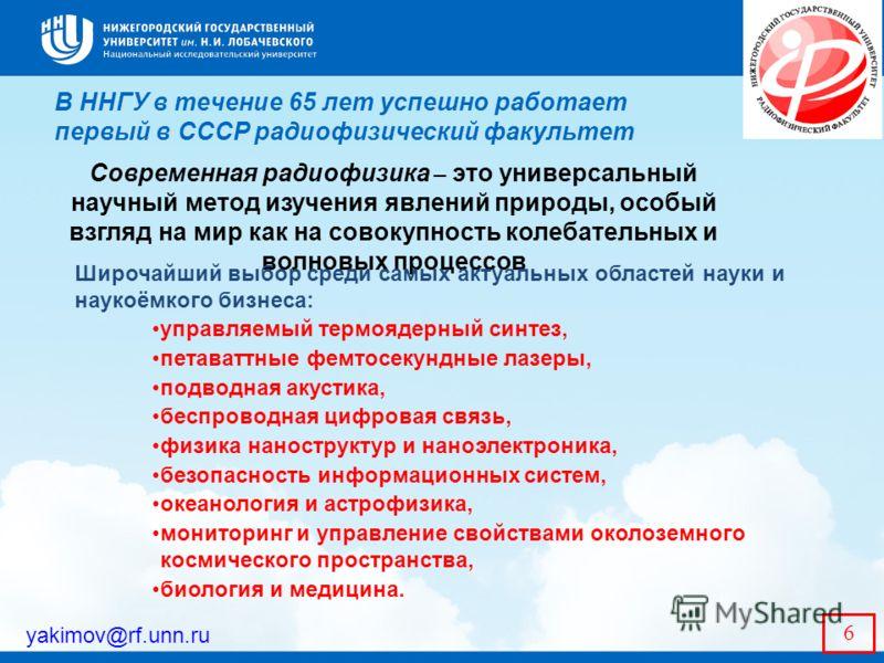 В ННГУ в течение 65 лет успешно работает первый в СССР радиофизический факультет yakimov@rf.unn.ru 6 Современная радиофизика – это универсальный научный метод изучения явлений природы, особый взгляд на мир как на совокупность колебательных и волновых
