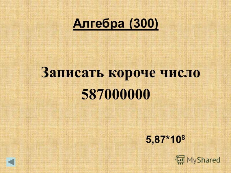 Алгебра (300) Записать короче число 587000000 5,87*10 8