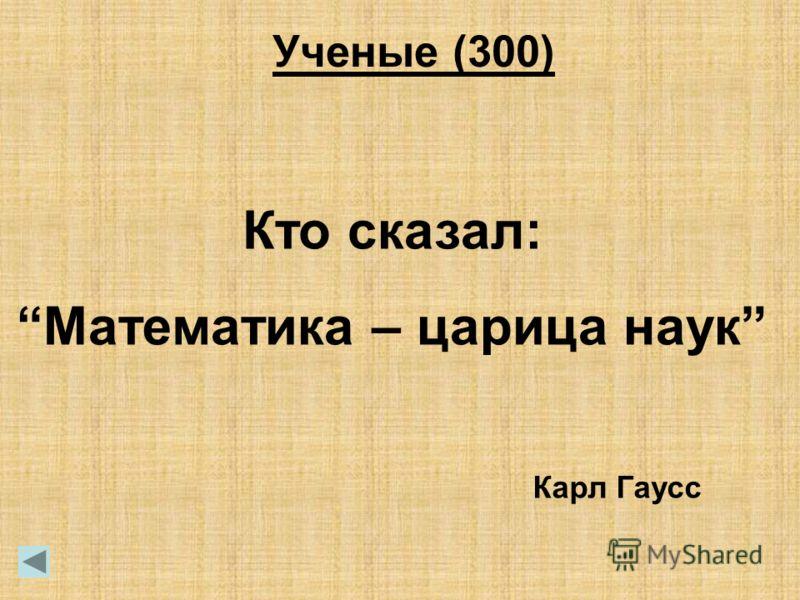 Ученые (300) Кто сказал: Математика – царица наук Карл Гаусс