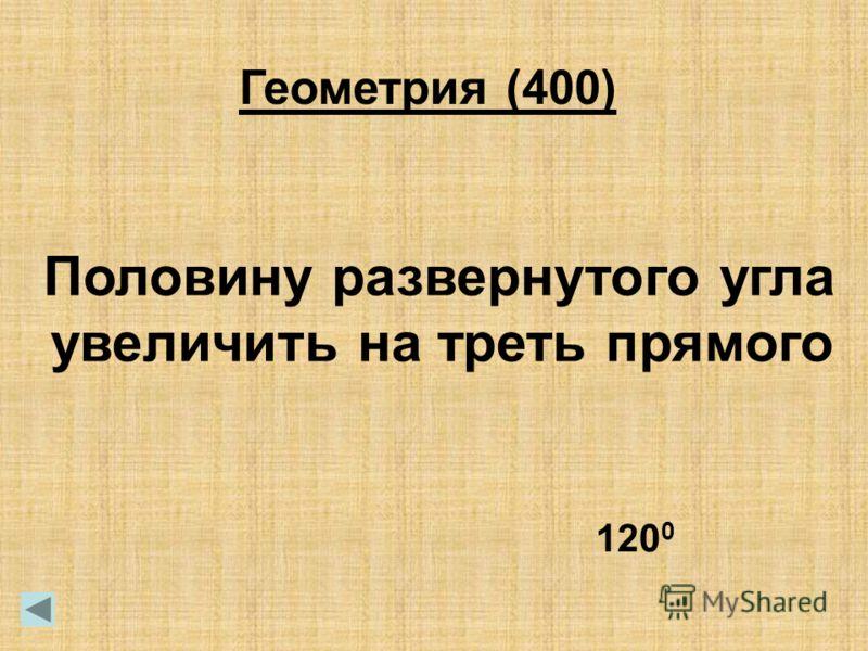 Геометрия (400) Половину развернутого угла увеличить на треть прямого 120 0
