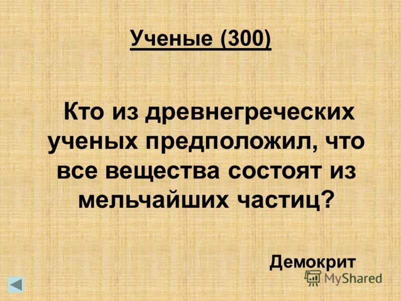 Кто из древнегреческих ученых предположил, что все вещества состоят из мельчайших частиц? Демокрит Ученые (300)