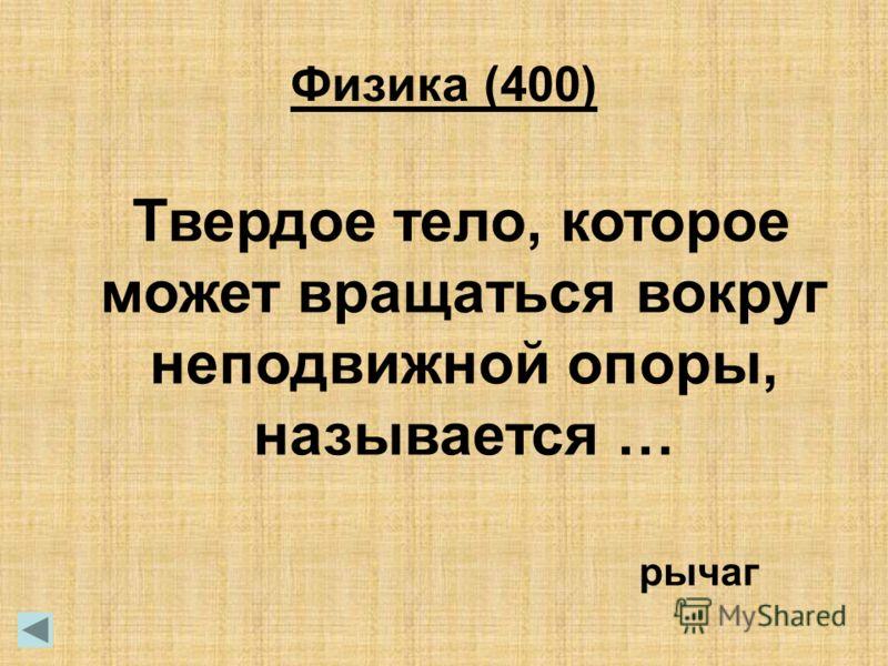 Твердое тело, которое может вращаться вокруг неподвижной опоры, называется … рычаг Физика (400)