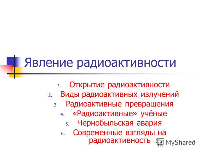 Явление радиоактивности 1. Открытие радиоактивности 2. Виды радиоактивных излучений 3. Радиоактивные превращения 4. «Радиоактивные» учёные 5. Чернобыльская авария 6. Современные взгляды на радиоактивность