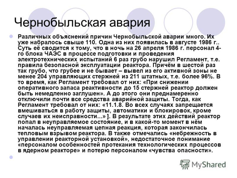 Чернобыльская авария Различных объяснений причин Чернобыльской аварии много. Их уже набралось свыше 110. Одна из них появилась в августе 1986 г.. Суть её сводится к тому, что в ночь на 26 апреля 1986 г. персонал 4- го блока ЧАЭС в процессе подготовки