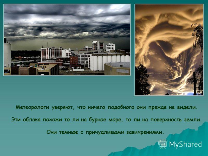 Метеорологи уверяют, что ничего подобного они прежде не видели. Эти облака похожи то ли на бурное море, то ли на поверхность земли. Они темные с причудливыми завихрениями.