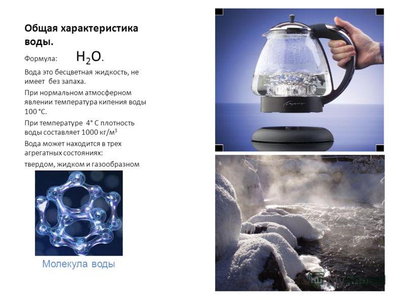 Общая характеристика воды. Формула: Н 2 О. Вода это бесцветная жидкость, не имеет без запаха. При нормальном атмосферном явлении температура кипения воды 100 °С. При температуре 4° С плотность воды составляет 1000 кг/м 3 Вода может находится в трех а