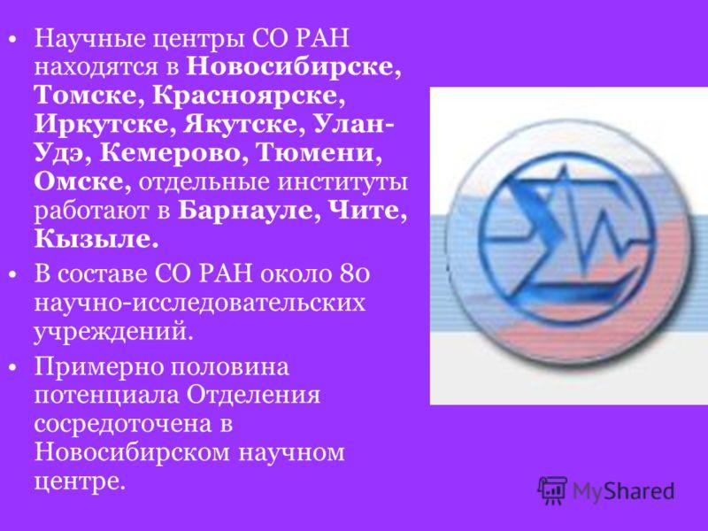 Научные центры СО РАН находятся в Новосибирске, Томске, Красноярске, Иркутске, Якутске, Улан- Удэ, Кемерово, Тюмени, Омске, отдельные институты работают в Барнауле, Чите, Кызыле. В составе СО РАН около 80 научно-исследовательских учреждений. Примерно