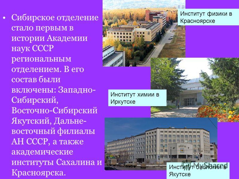 Сибирское отделение стало первым в истории Академии наук СССР региональным отделением. В его состав были включены: Западно- Сибирский, Восточно-Сибирский Якутский, Дальне- восточный филиалы АН СССР, а также академические институты Сахалина и Краснояр