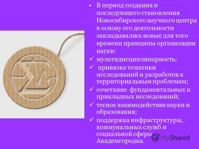 В период создания и последующего становления Новосибирского научного центра в основу его деятельности закладывались новые для того времени принципы организации науки: мультидисциплинарность; привязка тематики исследований и разработок к территориальн