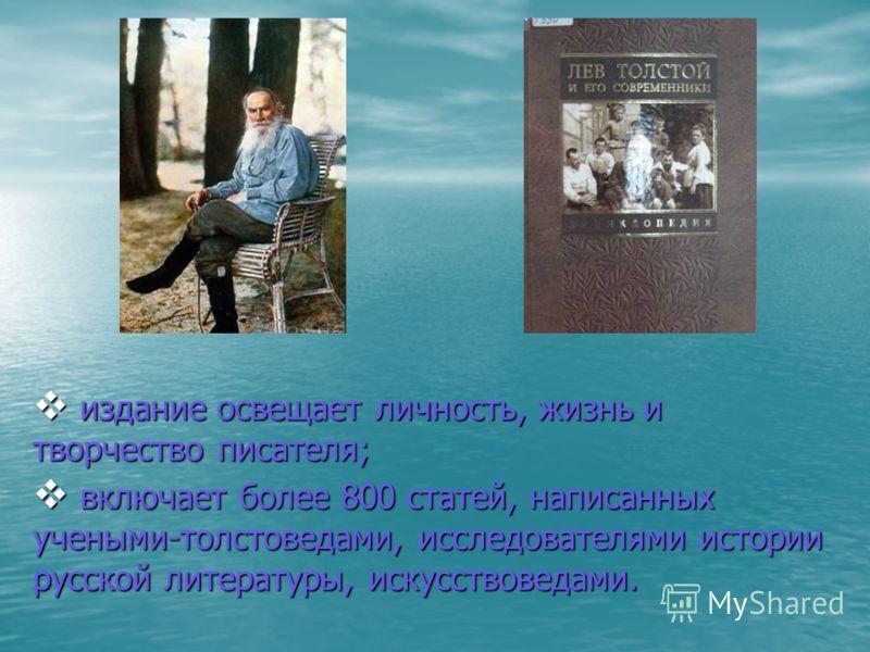 издание освещает личность, жизнь и творчество писателя; издание освещает личность, жизнь и творчество писателя; включает более 800 статей, написанных учеными-толстоведами, исследователями истории русской литературы, искусствоведами. включает более 80
