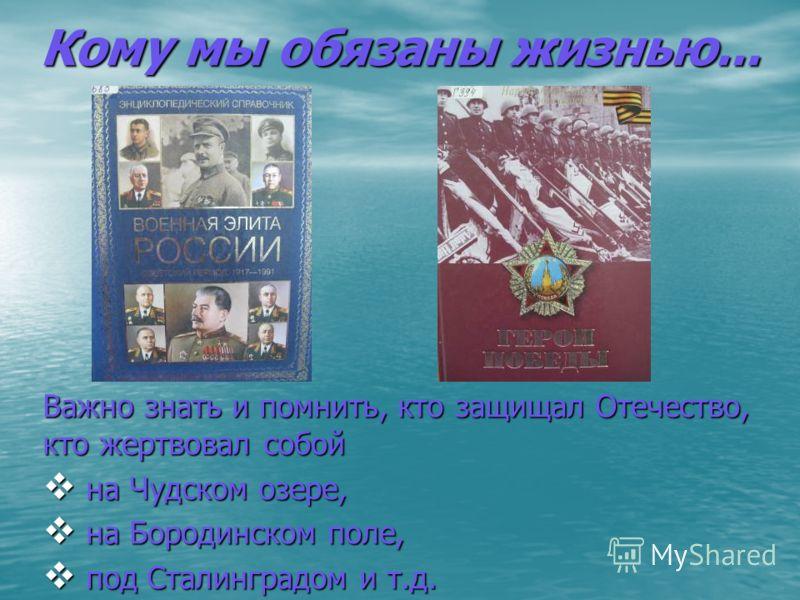 Кому мы обязаны жизнью... Важно знать и помнить, кто защищал Отечество, кто жертвовал собой на Чудском озере, на Чудском озере, на Бородинском поле, на Бородинском поле, под Сталинградом и т.д. под Сталинградом и т.д.