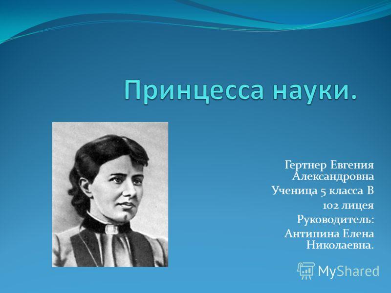 Гертнер Евгения Александровна Ученица 5 класса В 102 лицея Руководитель: Антипина Елена Николаевна.